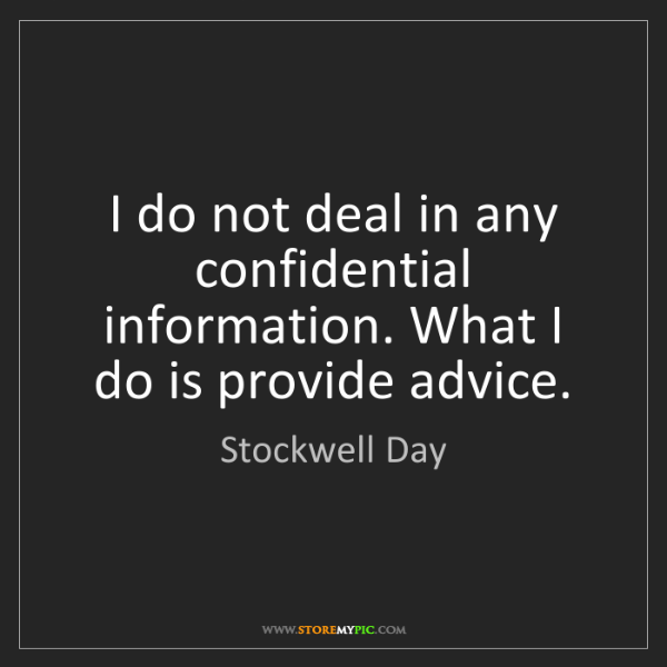 Stockwell Day: I do not deal in any confidential information. What I...