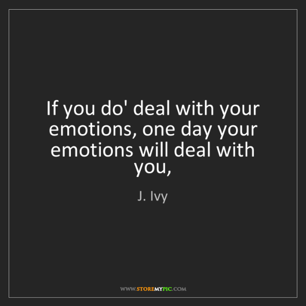 J. Ivy: If you do' deal with your emotions, one day your emotions...