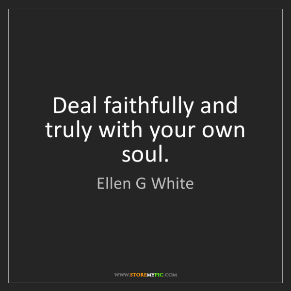 Ellen G White: Deal faithfully and truly with your own soul.