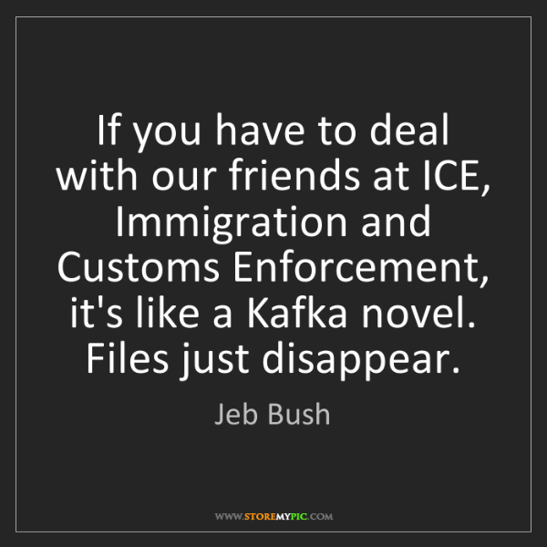Jeb Bush: If you have to deal with our friends at ICE, Immigration...