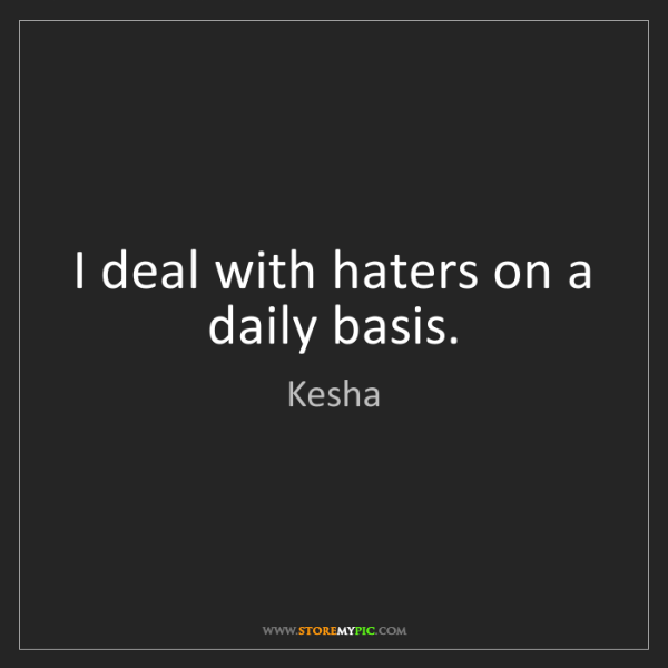 Kesha: I deal with haters on a daily basis.