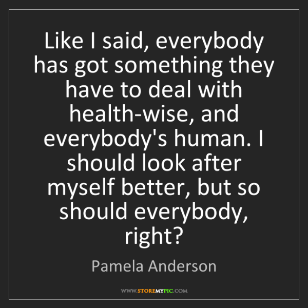 Pamela Anderson: Like I said, everybody has got something they have to...