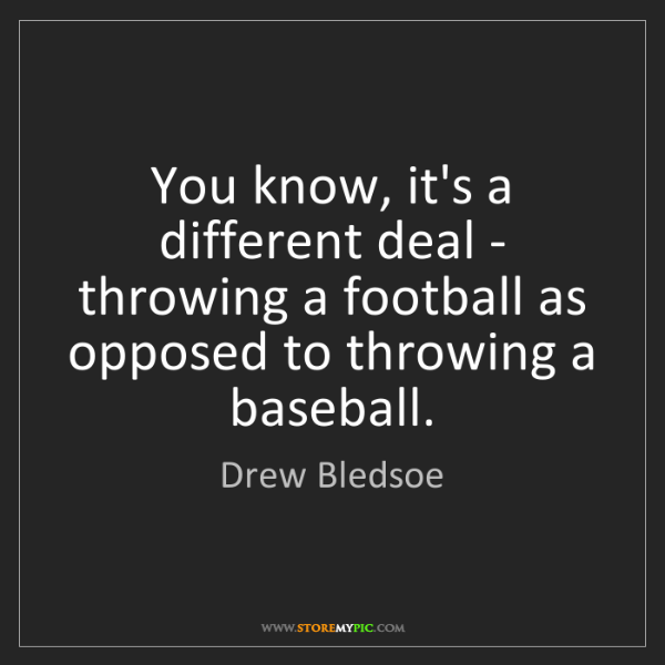 Drew Bledsoe: You know, it's a different deal - throwing a football...
