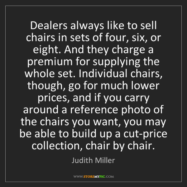 Judith Miller: Dealers always like to sell chairs in sets of four, six,...