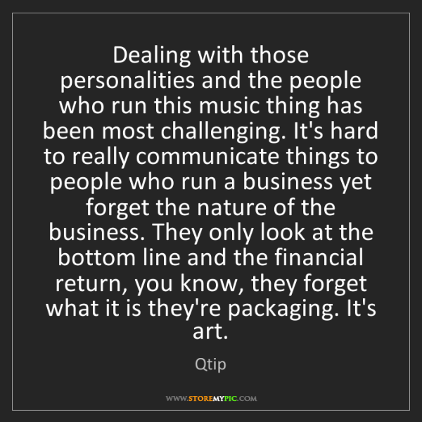 Qtip: Dealing with those personalities and the people who run...