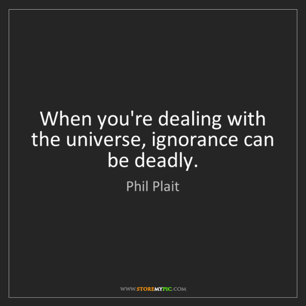 Phil Plait: When you're dealing with the universe, ignorance can...