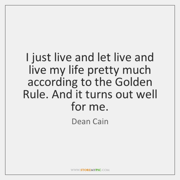 I just live and let live and live my life pretty much ...