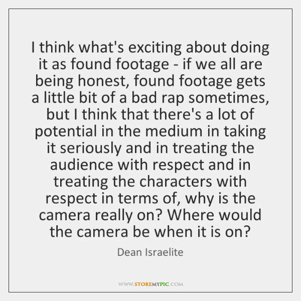 I think what's exciting about doing it as found footage - if ...