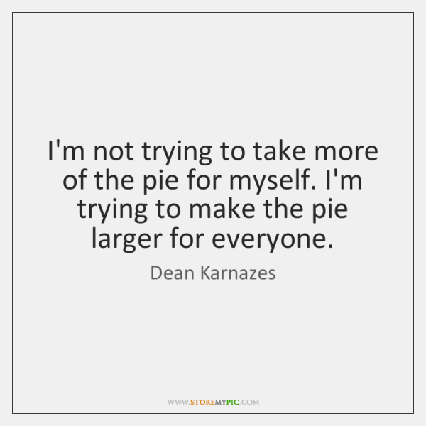 I'm not trying to take more of the pie for myself. I'm ...