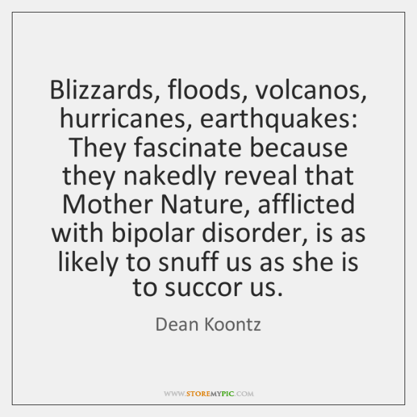 Blizzards, floods, volcanos, hurricanes, earthquakes: They fascinate because they nakedly reveal tha