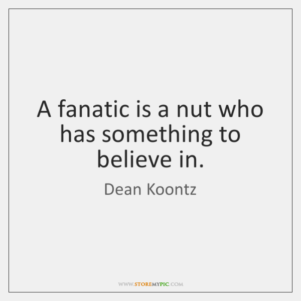 A fanatic is a nut who has something to believe in.