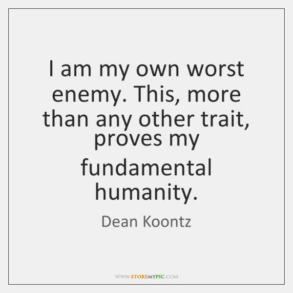 I am my own worst enemy. This, more than any other trait, ...