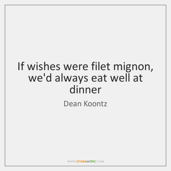 If wishes were filet mignon, we'd always eat well at dinner