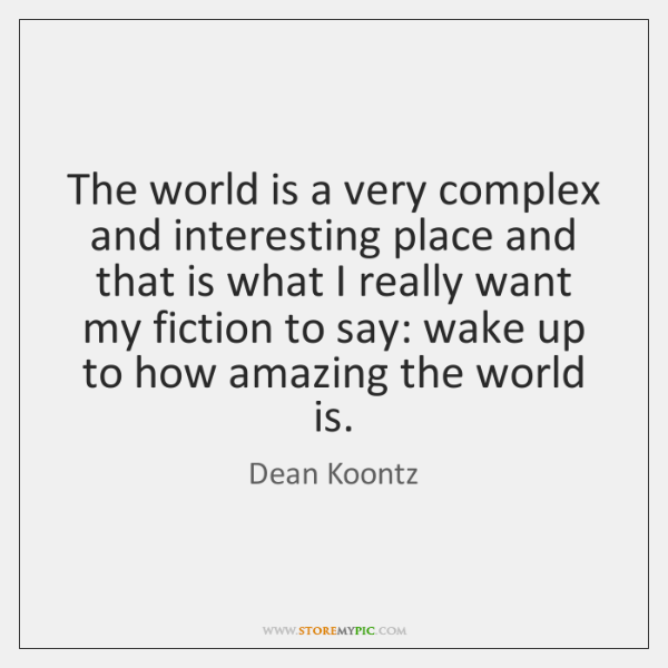 The world is a very complex and interesting place and that is ...