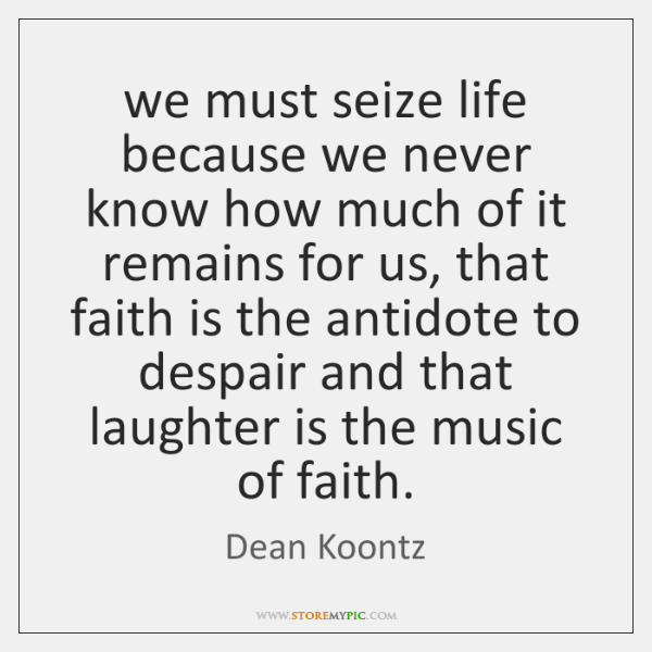 we must seize life because we never know how much of it ...