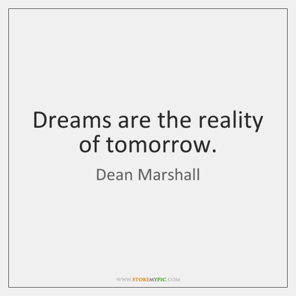 Dreams are the reality of tomorrow.