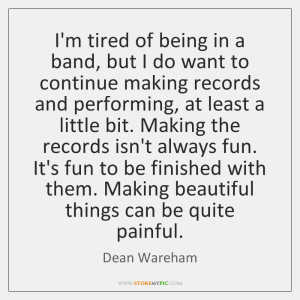 I'm tired of being in a band, but I do want to ...