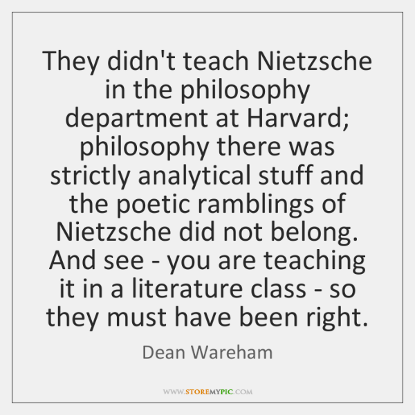 They didn't teach Nietzsche in the philosophy department at Harvard; philosophy there ...