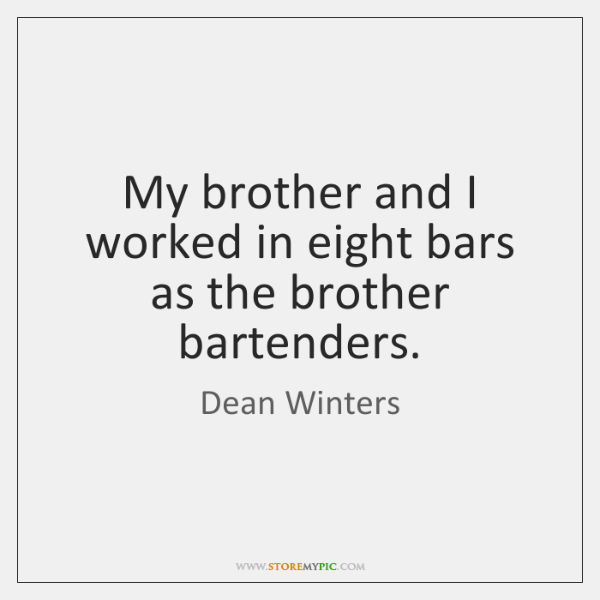 My brother and I worked in eight bars as the brother bartenders.