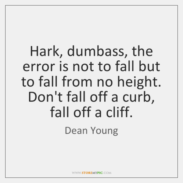 Hark, dumbass, the error is not to fall but to fall from ...