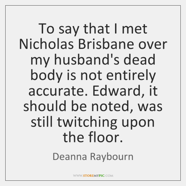 To say that I met Nicholas Brisbane over my husband's dead body ...