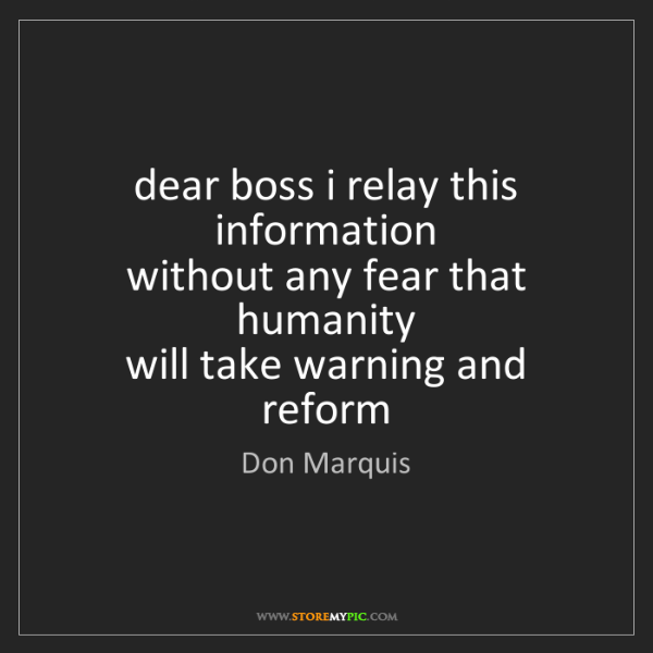 Don Marquis: dear boss i relay this information   without any fear...