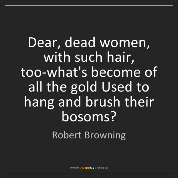 Robert Browning: Dear, dead women, with such hair, too-what's become of...