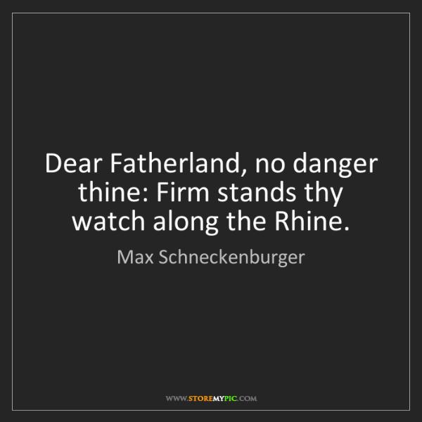 Max Schneckenburger: Dear Fatherland, no danger thine: Firm stands thy watch...