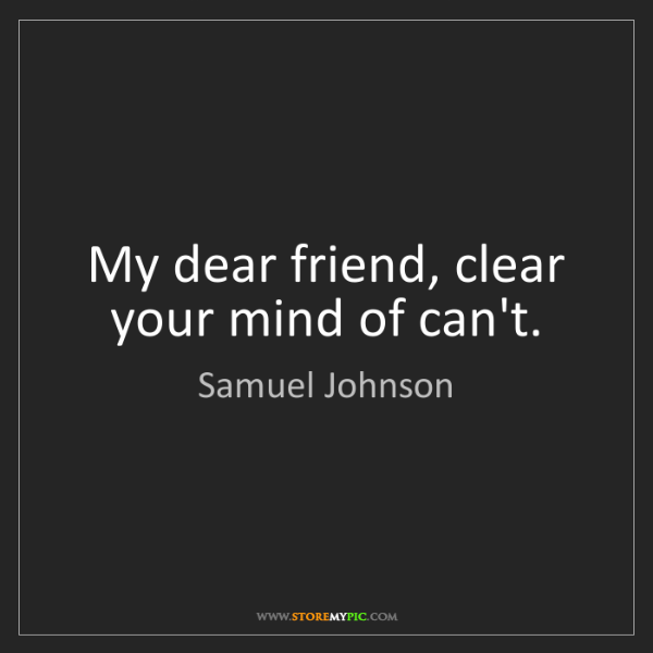 Samuel Johnson: My dear friend, clear your mind of can't.