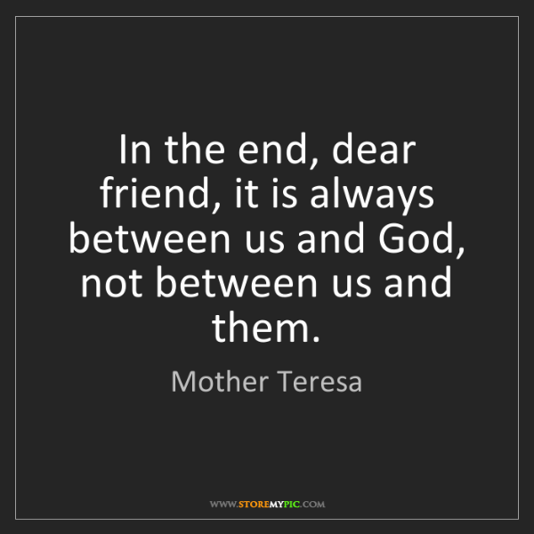 Mother Teresa: In the end, dear friend, it is always between us and...