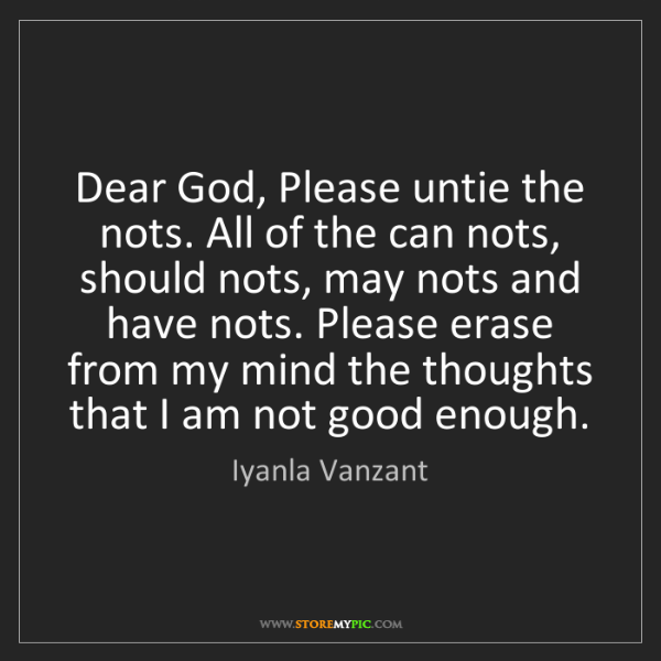Iyanla Vanzant: Dear God, Please untie the nots. All of the can nots,...