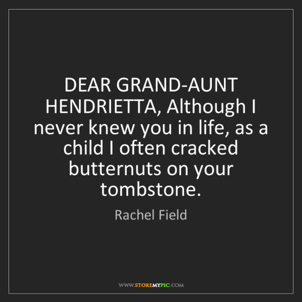 Rachel Field: DEAR GRAND-AUNT HENDRIETTA, Although I never knew you...