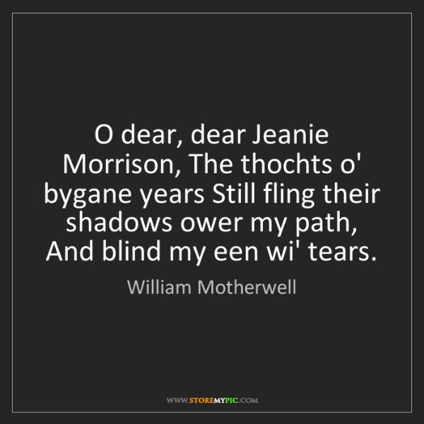 William Motherwell: O dear, dear Jeanie Morrison, The thochts o' bygane years...