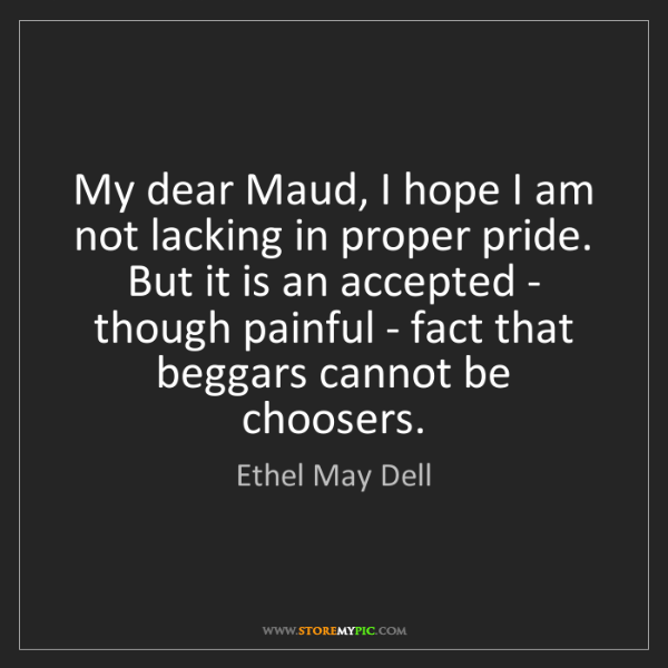 Ethel May Dell: My dear Maud, I hope I am not lacking in proper pride....