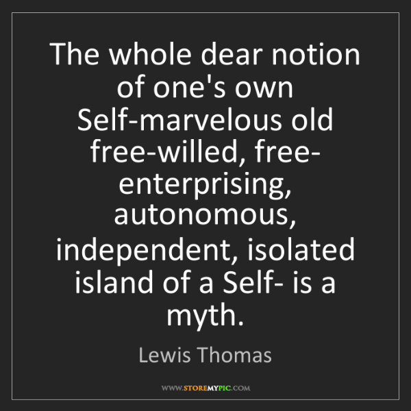 Lewis Thomas: The whole dear notion of one's own Self-marvelous old...