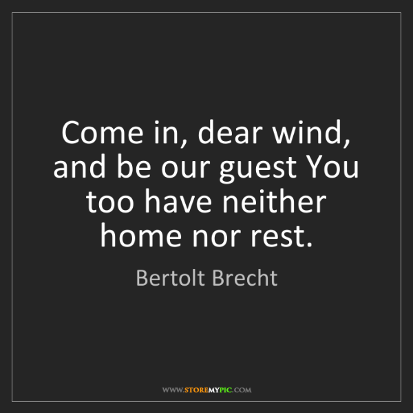 Bertolt Brecht: Come in, dear wind, and be our guest You too have neither...