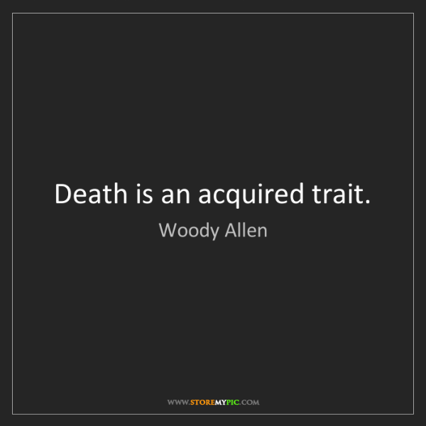 Woody Allen: Death is an acquired trait.
