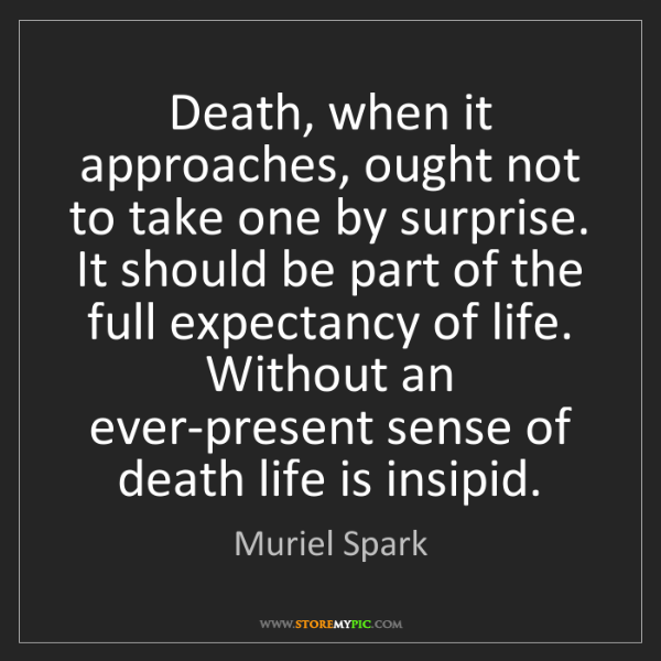 Muriel Spark: Death, when it approaches, ought not to take one by surprise....