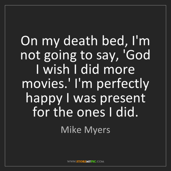 Mike Myers: On my death bed, I'm not going to say, 'God I wish I...