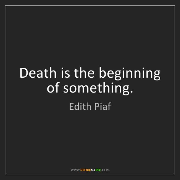 Edith Piaf: Death is the beginning of something.