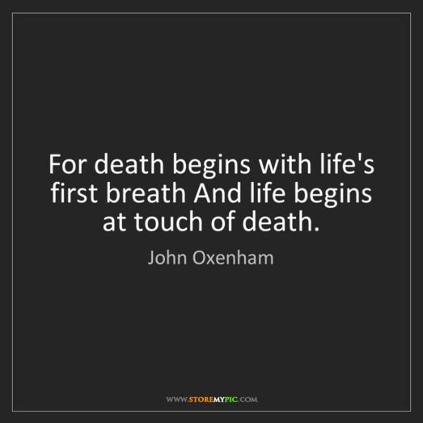 John Oxenham: For death begins with life's first breath And life begins...
