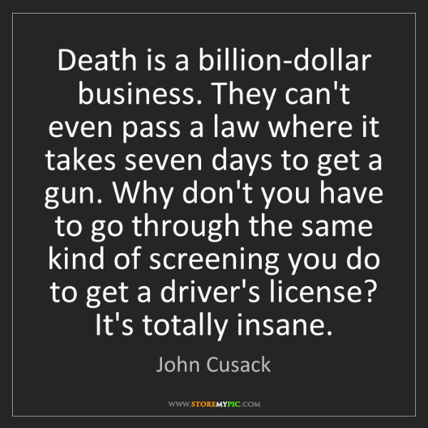 John Cusack: Death is a billion-dollar business. They can't even pass...