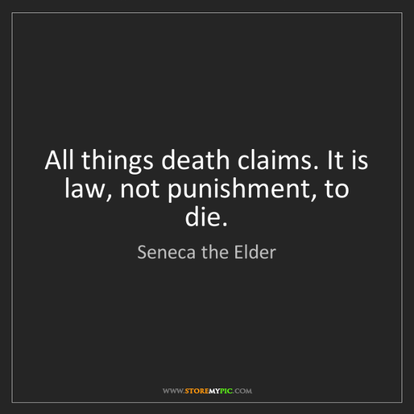 Seneca the Elder: All things death claims. It is law, not punishment, to...