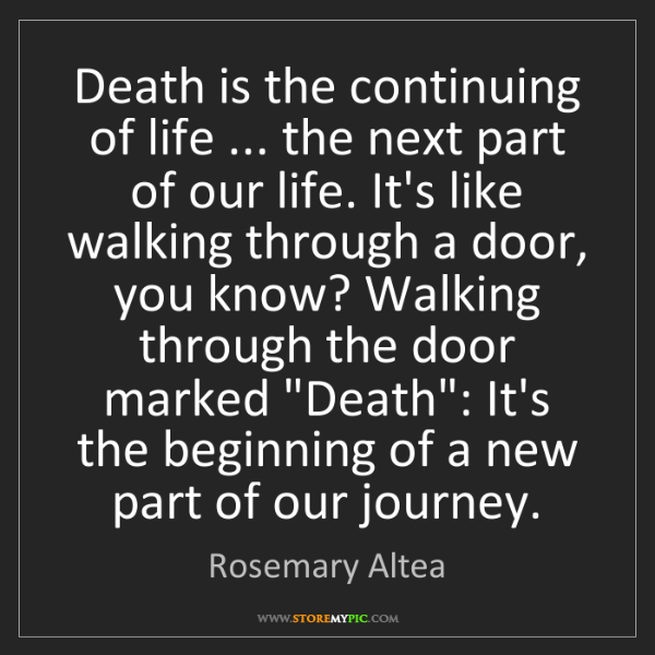 Rosemary Altea: Death is the continuing of life ... the next part of...