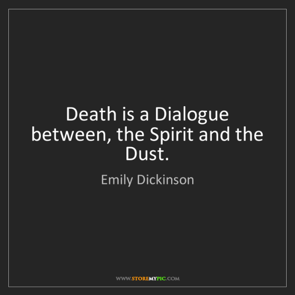 Emily Dickinson: Death is a Dialogue between, the Spirit and the Dust.