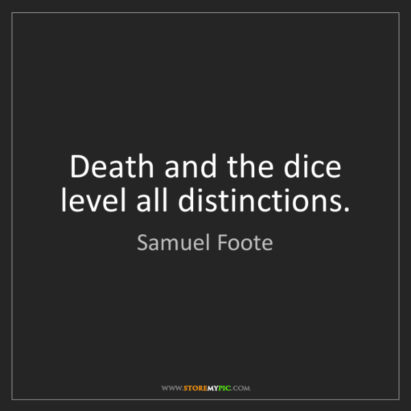 Samuel Foote: Death and the dice level all distinctions.