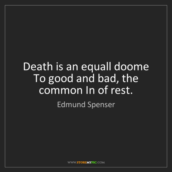 Edmund Spenser: Death is an equall doome  To good and bad, the common...