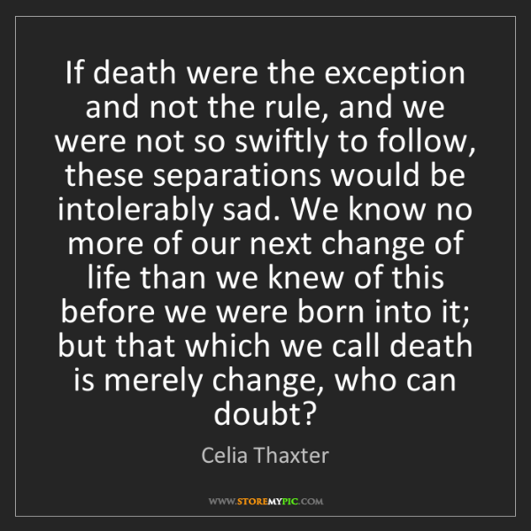 Celia Thaxter: If death were the exception and not the rule, and we...
