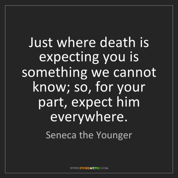 Seneca the Younger: Just where death is expecting you is something we cannot...