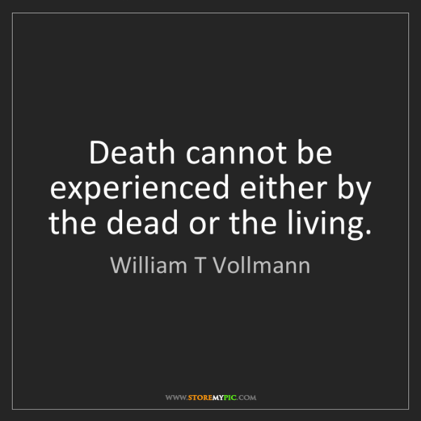 William T Vollmann: Death cannot be experienced either by the dead or the...